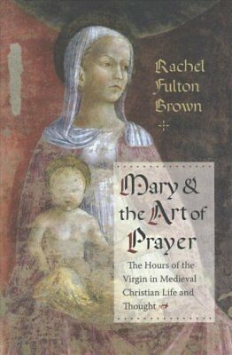 Mary and the Art of Prayer: The Hours of the Virgin in Medieval Christian...