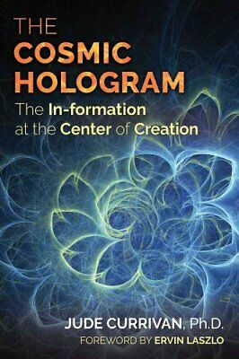 The Cosmic Hologram: In-formation at the Center of Creation by Jude Currivan...