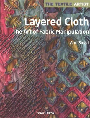 The Textile Artist: Layered Cloth The Art of Fabric Manipulation 9781782213345
