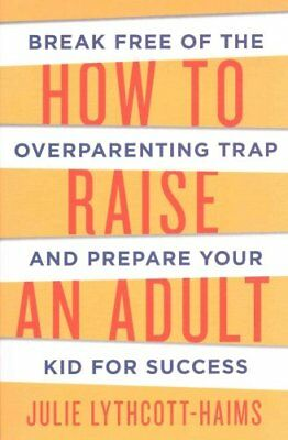 How To Raise An Adult by Julie Lythcott-Haims 9781509818334 (Paperback, 2015)