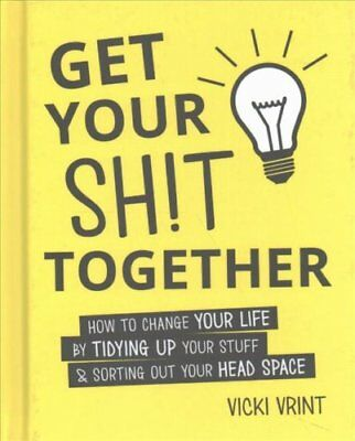 Get Your Shit Together How to Change Your Life by Tidying up Yo... 9781849537940