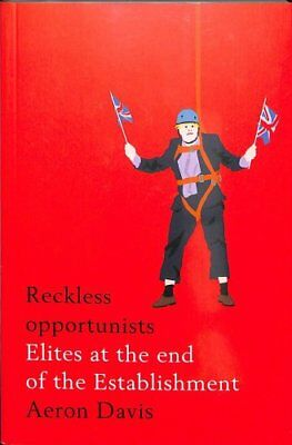 Reckless Opportunists Elites at the End of the Establishment 9781526127280