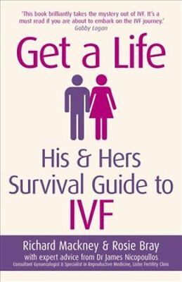 Get a Life: His & Hers Survival Guide to IVF by Richard Mackney, Rosie Bray...