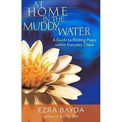 At Home in the Muddy Water: A Guide to Finding Peace Wi - Paperback NEW Bayda, E