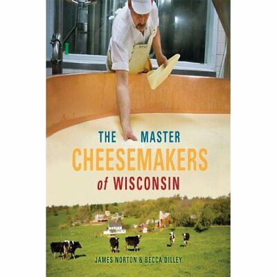The Master Cheesemakers of Wisconsin - Paperback NEW Norton, James 2009-10-30