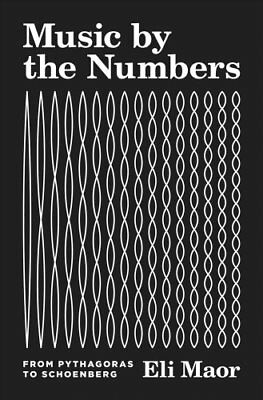 Music by the Numbers From Pythagoras to Schoenberg by Eli Maor 9780691176901