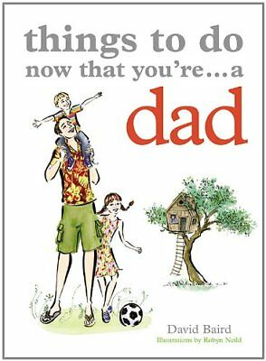Things to Do Now That You're a Dad-David Baird, Robyn Neild