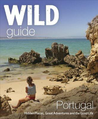 The Wild Guide Portugal Hidden Places, Great Adventures and the... 9781910636114