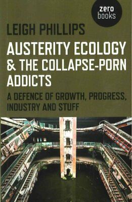 Austerity Ecology & the Collapse-Porn Addicts: A Defence of Growth, Progress,...