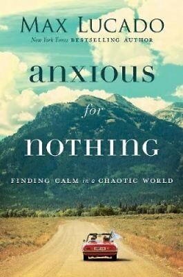 Anxious For Nothing Finding Calm In A Chaotic World by Max Lucado 9780718098940