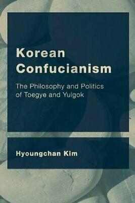 Korean Confucianism The Philosophy and Politics of Toegye and Y... 9781786608611