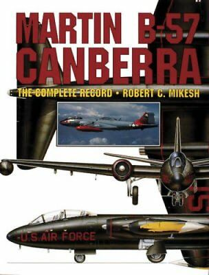 Martin B-57 Canberra The Complete Record by Robert C. Mikesh 9780887406614