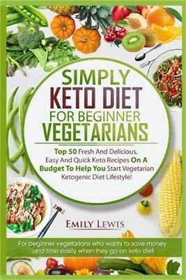 Simply Keto Diet for Beginner Vegetarians: Top 50 Fresh and Delicious, Easy and