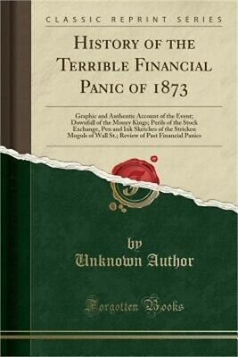 History of the Terrible Financial Panic of 1873: Graphic and Authentic Account o