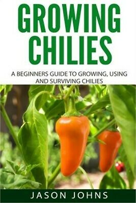 Growing Chilies - A Beginners Guide to Growing, Using, and Surviving Chilies: Ev