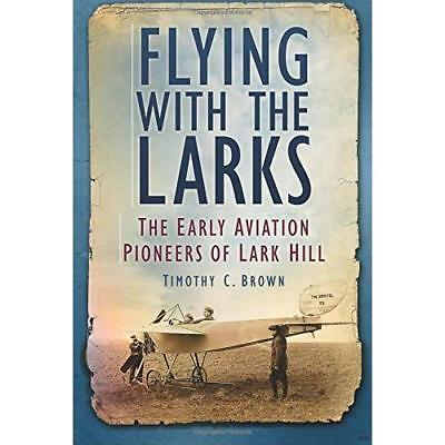 Flying with the Larks: Britain's Early Aviation Pioneer - Paperback NEW Brown, T