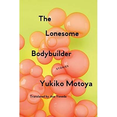 The Lonesome Bodybuilder: Stories - Paperback NEW Motoya, Yukiko 06/11/2018