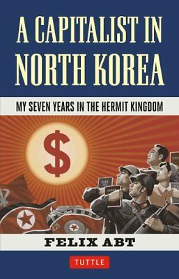 Capitalist in North Korea: My Seven Years in the Hermit Kingdom by Felix Abt...