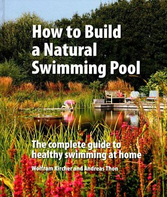 How to Build a Natural Swimming Pool The Complete Guide to Heal... 9780993389214