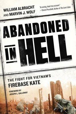 Abandoned In Hell: The Fight for Vietnam's Firebase Kate by William Albracht,...