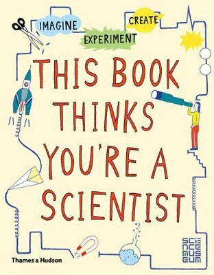 This Book Thinks You're a Scientist Imagine * Experiment * Create 9780500650813