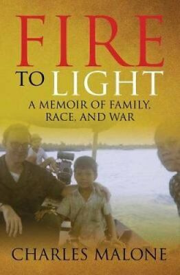 Fire to Light: A Memoir of Family, Race, and War by Charles Malone...
