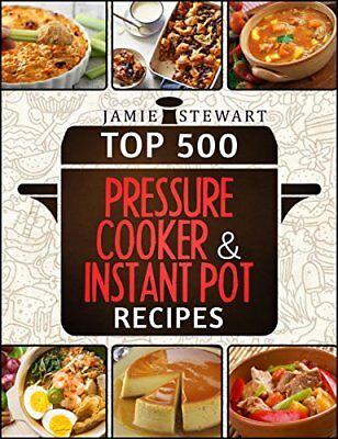 Top 500 Instant Pot Pressure Cooker Recipes: (Fast Cooker, Slow Cooking)
