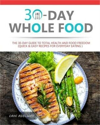 30-Day Whole Food: The 30-Day Guide to Total Health and Food Freedom (Quick & Ea