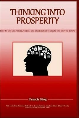 Thinking Into Prosperity: How to Use Your Mind and Words to Create the Life You