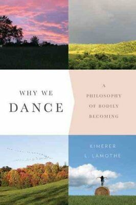 Why We Dance A Philosophy of Bodily Becoming by Kimerer L. LaMothe 9780231171052
