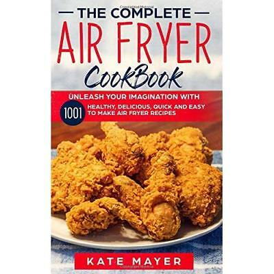 The Complete Air Fryer Cook Book: Unleash Your Imagination with 1001 Healthy, De