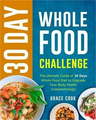 30 Day Whole Food Challenge: The Ultimate Guide of 30 Days Whole Food Diet to Up