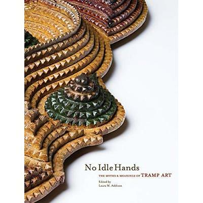 No Idle Hands: The Myths and Meanings of Tramp Art Addison, Laura M. (Editor)/ U