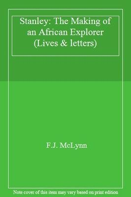 Stanley: The Making of an African Explorer (Lives & letters) By F.J. McLynn