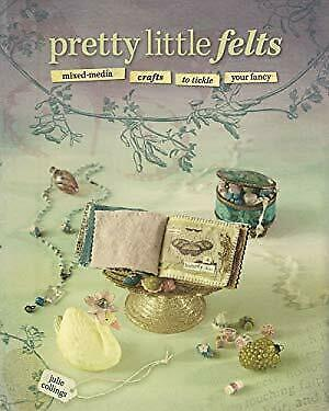 Pretty Little Felts : Mixed-Media Crafts to Tickle Your Fancy by Collings, Julie