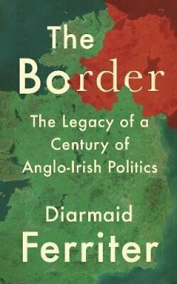 The Border The Legacy of a Century of Anglo-Irish Politics 9781788161787