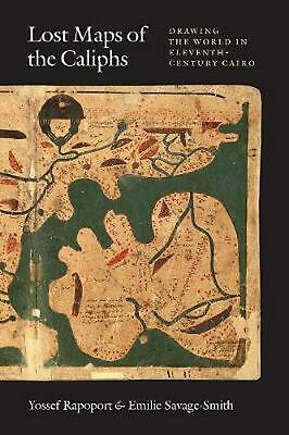 Lost Maps of the Caliphs: Drawing the World in Eleventh-Century Cairo by Yossef