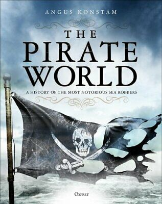 The Pirate World A History of the Most Notorious Sea Robbers 9781472830975