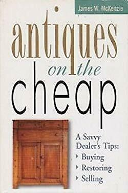 Antiques on the Cheap:  A Savvy Dealer's Tips--Buying, Restoring, Selling