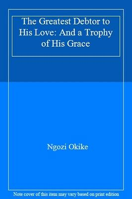 The Greatest Debtor to His Love: And a Trophy of His Grace By Ngozi Okike
