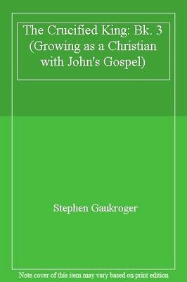 The Crucified King: Bk. 3 (Growing as a Christian with John's Gospel) By Stephe