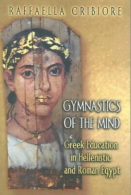 Gymnastics of the Mind: Greek Education in Hellenistic and Roman Egypt by...