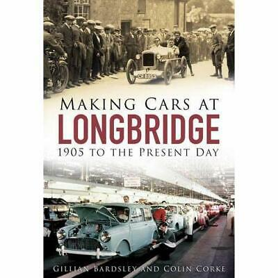Making Cars at Longbridge: 1905 to the Present Day - Paperback NEW Gillian Bards