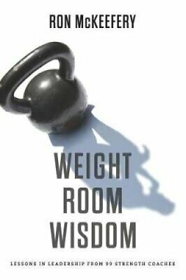 Weight Room Wisdom Lessons in Leadership from 99 Strength Coaches 9781796408751