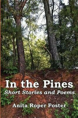 In the Pines Short Stories and Poems by Anita Roper Foster 9781947773288