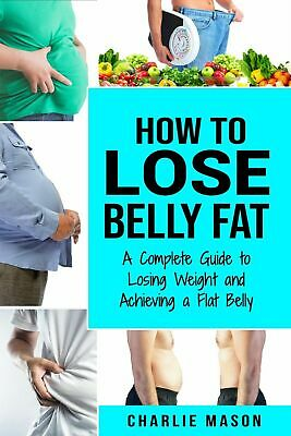 How to Lose Belly Fat: A Complete Guide to Losing Weight Fast Guide [PDF,EB00K]