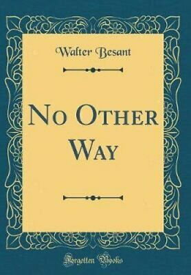 No Other Way (Classic Reprint) by Sir Walter Besant 9780265382127 | Brand New