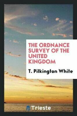 The Ordnance Survey of the United Kingdom by T Pilkington White 9780649663743