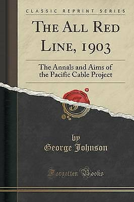 The All Red Line, 1903: The Annals and Aims of the Pacific Cable Project...