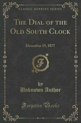 The Dial of the Old South Clock: December 15, 1877 (Classic Reprint) by...